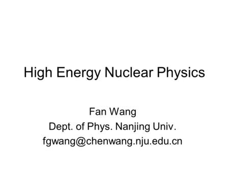High Energy Nuclear Physics Fan Wang Dept. of Phys. Nanjing Univ.
