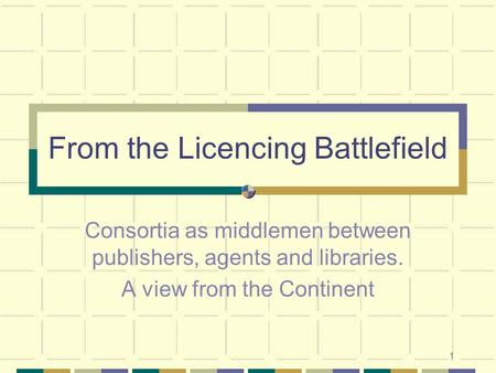 1 From the Licencing Battlefield Consortia as middlemen between publishers, agents and libraries. A view from the Continent.