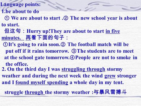 Language points: 1.be about to do ① We are about to start. ② The new school year is about to start. 但这句: Hurry up!They are about to start in five minutes.