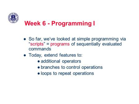 "Week 6 - Programming I So far, we've looked at simple programming via ""scripts"" = programs of sequentially evaluated commands Today, extend features to:"