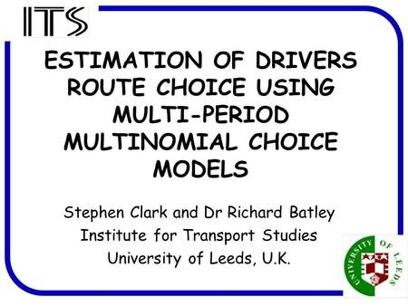 1 ESTIMATION OF DRIVERS ROUTE CHOICE USING MULTI-PERIOD MULTINOMIAL CHOICE MODELS Stephen Clark and Dr Richard Batley Institute for Transport Studies University.