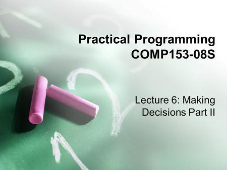 Practical Programming COMP153-08S Lecture 6: Making Decisions Part II.