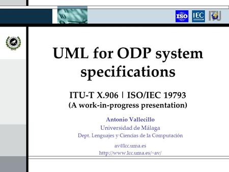 UML for ODP system specifications ITU-T X.906 | ISO/IEC 19793 (A work-in-progress presentation) Antonio Vallecillo Universidad de Málaga Dept. Lenguajes.