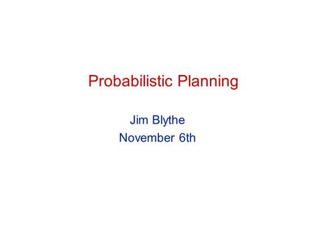 Probabilistic Planning Jim Blythe November 6th. 2 CS 541 Probabilistic planning A slide from August 30th: Assumptions (until October..) Atomic time All.