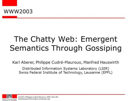 ©2003, Philippe Cudré-Mauroux, EPFL-I&C-IIF, Distributed Information Systems Lab The Chatty Web: Emergent Semantics Through Gossiping WWW2003 Karl Aberer,