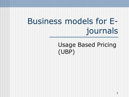 1 Business models for E- journals Usage Based Pricing (UBP)