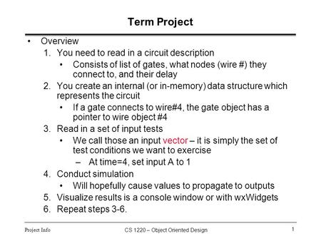 CS 1220 – Object Oriented Design 1 Project Info Term Project Overview 1.You need to read in a circuit description Consists of list of gates, what nodes.