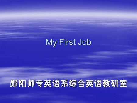 My First Job 郧阳师专英语系综合英语教研室. Background knowledge  Four steps one has to go through <strong>in</strong> looking for a job:  a. Look for a post <strong>in</strong> newspapers, on TV,