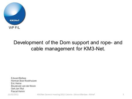 WP F/L Development of the Dom support and rope- and cable management for KM3-Net. KM3Net General meeting 2012 Catania - Edward Berbee - Nikhef Edward Berbee.