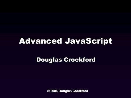 Advanced JavaScript Douglas Crockford © 2006 Douglas Crockford.