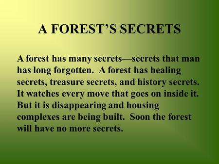 A FOREST'S SECRETS A forest has many secrets—secrets that man has long forgotten. A forest has healing secrets, treasure secrets, and history secrets.