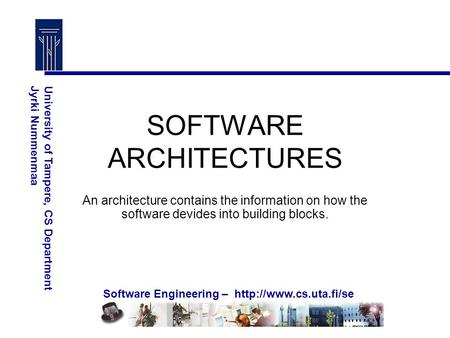 Software Engineering –  University of Tampere, CS DepartmentJyrki Nummenmaa SOFTWARE ARCHITECTURES An architecture contains the.