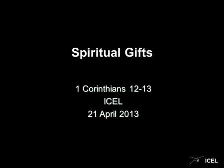 ICEL Spiritual Gifts 1 Corinthians 12-13 ICEL 21 April 2013.