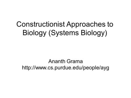 Constructionist Approaches to Biology (Systems Biology) Ananth Grama