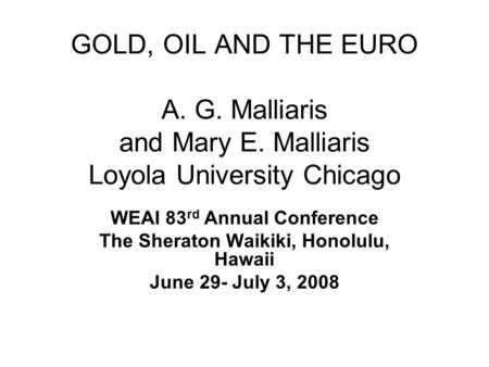 GOLD, OIL AND THE EURO A. G. Malliaris and Mary E. Malliaris Loyola University Chicago WEAI 83 rd Annual Conference The Sheraton Waikiki, Honolulu, Hawaii.