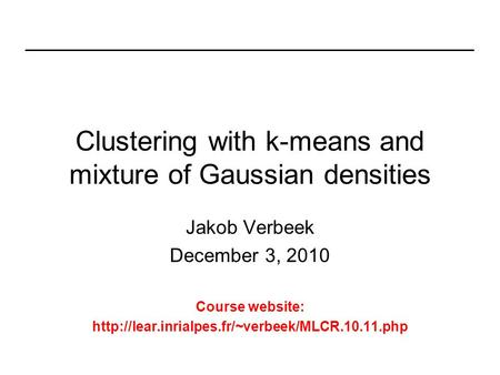 Clustering with k-means and mixture of Gaussian densities Jakob Verbeek December 3, 2010 Course website: