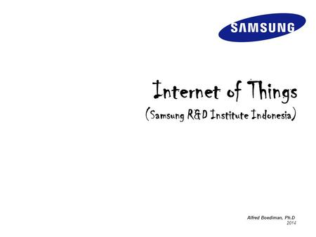 Internet of Things (Samsung R&D Institute Indonesia) Alfred Boediman, Ph.D 2014.