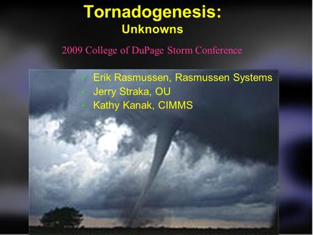 Tornadogenesis: Unknowns Erik Rasmussen, Rasmussen Systems Jerry Straka, OU Kathy Kanak, CIMMS 2009 College of DuPage Storm Conference.
