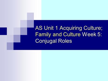 AS Unit 1 Acquiring Culture; Family and Culture Week 5: Conjugal Roles.