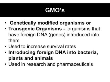 Genetically modified organisms or Transgenic Organisms - organisms that have foreign DNA (genes) introduced into them Used to increase survival rates Introducing.