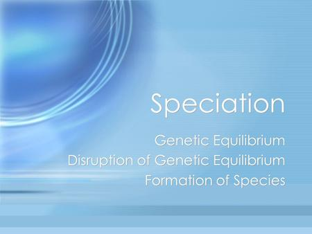 Speciation Genetic Equilibrium Disruption of Genetic Equilibrium Formation of Species Genetic Equilibrium Disruption of Genetic Equilibrium Formation of.