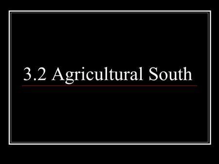 3.2 Agricultural South. Characteristics of the South Cash Crops: Tobacco, Cotton, Indigo, Rice Rural society, along rivers Plantations largely self-sufficient.