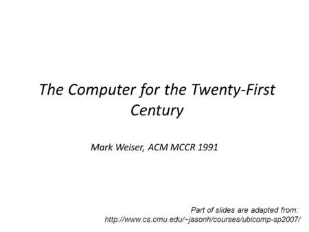 The Computer for the Twenty-First Century Mark Weiser, ACM MCCR 1991 Part of slides are adapted from: