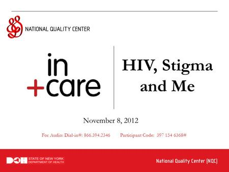 HIV, Stigma and Me November 8, 2012 For Audio: Dial-in#: 866.394.2346 Participant Code: 397 154 6368#
