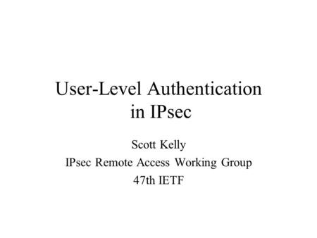User-Level Authentication in IPsec Scott Kelly IPsec Remote Access Working Group 47th IETF.