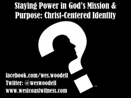 Staying Power in God's Mission & Purpose: Christ-Centered Identity facebook.com/wes.woodell  facebook.com/wes.woodell.
