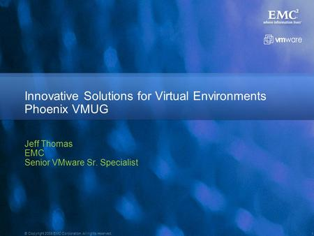 1 © Copyright 2008 EMC Corporation. All rights reserved. Jeff Thomas EMC Senior VMware Sr. Specialist EMC Information Infrastructure for VMware Innovative.