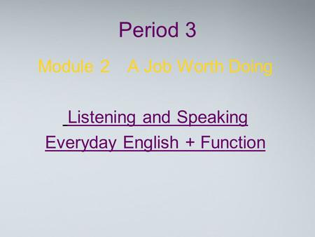 Period 3 Module 2 A Job Worth Doing Listening and Speaking Everyday English + Function.