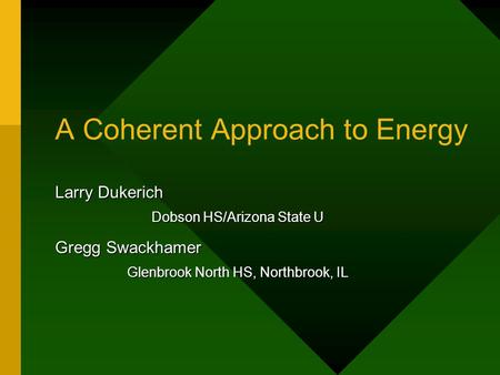 A Coherent Approach to Energy Larry Dukerich Dobson HS/Arizona State U Gregg Swackhamer Glenbrook North HS, Northbrook, IL.