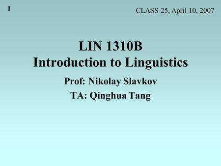 1 LIN 1310B Introduction to Linguistics Prof: Nikolay Slavkov TA: Qinghua Tang CLASS 25, April 10, 2007.