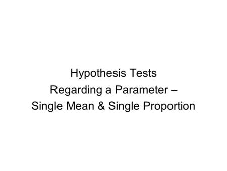 Hypothesis Tests Regarding a Parameter – Single Mean & Single Proportion.
