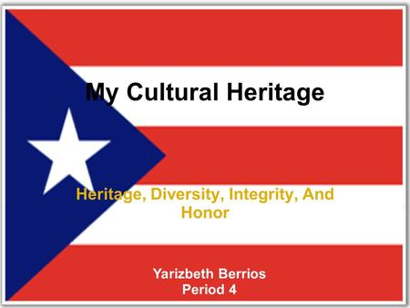 My Cultural Heritage Heritage, Diversity, Integrity, And Honor Yarizbeth Berrios Period 4.
