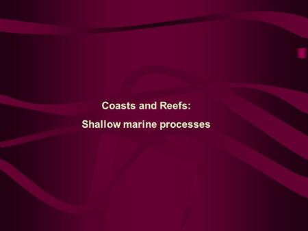 Coasts and Reefs: Shallow marine processes. Coastal System A beach is part of a coastal system, which includes several zones defined by their proximity.