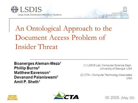 An Ontological Approach to the Document Access Problem of Insider Threat ISI 2005, (May 20) Boanerges Aleman-Meza 1 Phillip Burns 2 Matthew Eavenson 1.