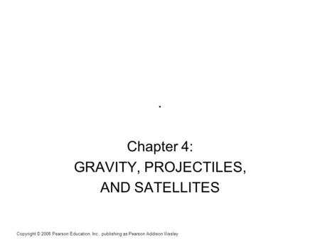 Copyright © 2008 Pearson Education, Inc., publishing as Pearson Addison Wesley. Chapter 4: GRAVITY, PROJECTILES, AND SATELLITES.