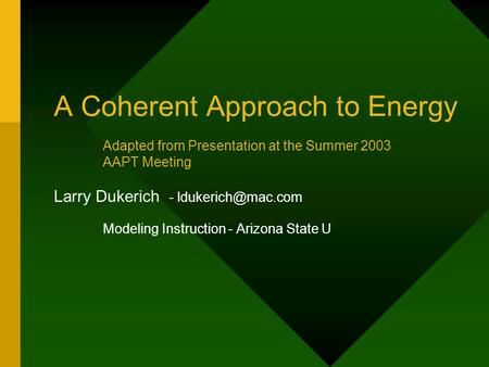 A Coherent Approach to Energy Larry Dukerich - Modeling Instruction - Arizona State U Adapted from Presentation at the Summer 2003 AAPT.