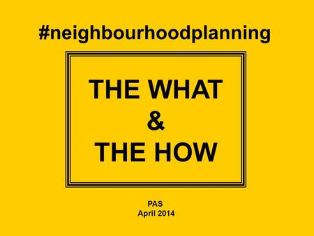 #neighbourhoodplanning THE WHAT & THE HOW PAS April 2014.