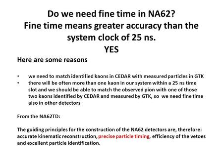 Do we need fine time in NA62? Fine time means greater accuracy than the system clock of 25 ns. YES Here are some reasons we need to match identified kaons.
