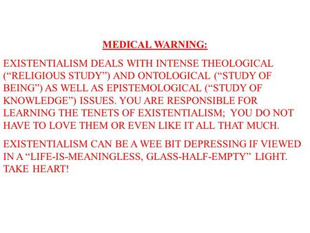 "MEDICAL WARNING: EXISTENTIALISM DEALS WITH INTENSE THEOLOGICAL (""RELIGIOUS STUDY"") AND ONTOLOGICAL (""STUDY OF BEING"") AS WELL AS EPISTEMOLOGICAL (""STUDY."