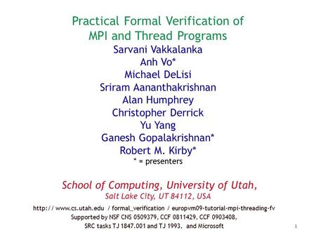 Practical Formal Verification of MPI and Thread Programs Sarvani Vakkalanka Anh Vo* Michael DeLisi Sriram Aananthakrishnan Alan Humphrey Christopher Derrick.