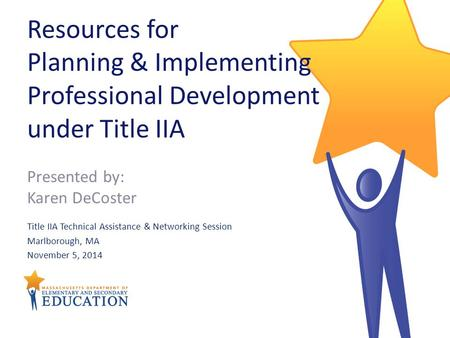 Resources for Planning & Implementing Professional Development under Title IIA Title IIA Technical Assistance & Networking Session Marlborough, MA November.