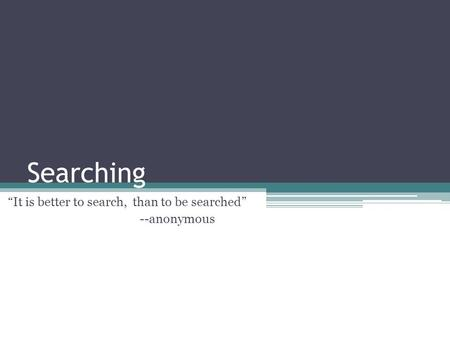 "Searching ""It is better to search, than to be searched"" --anonymous."
