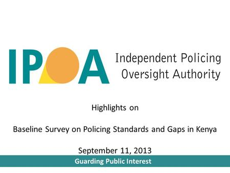 Guarding Public Interest Highlights on Baseline Survey on Policing Standards and Gaps in Kenya September 11, 2013.