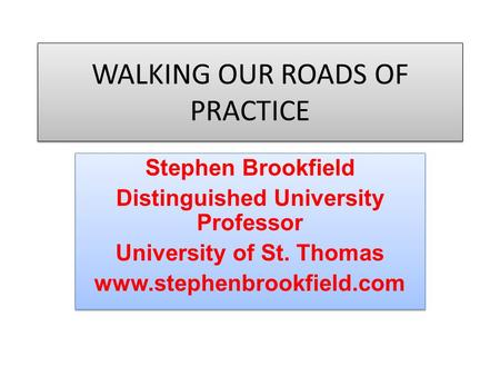 WALKING OUR ROADS OF PRACTICE Stephen Brookfield Distinguished University Professor University of St. Thomas www.stephenbrookfield.com Stephen Brookfield.