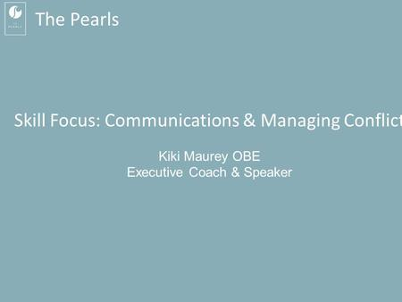 Kiki Maurey MBA OBE: 07760 270 392 Skill Focus: Communication & Managing Conflict The Pearls Skill Focus: Communications & Managing.