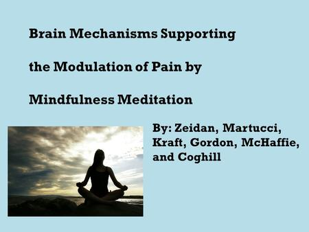 Brain Mechanisms Supporting the Modulation of Pain by Mindfulness Meditation By: Zeidan, Martucci, Kraft, Gordon, McHaffie, and Coghill.